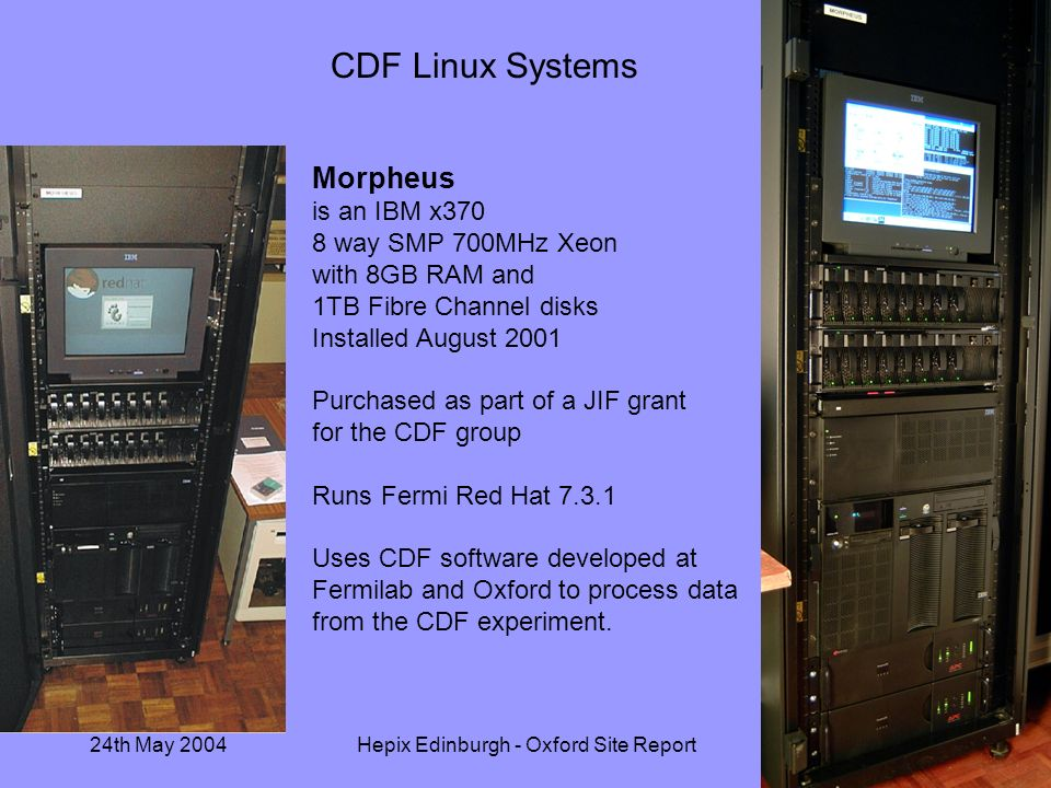 24th May 2004Hepix Edinburgh - Oxford Site Report12 CDF Linux Systems Morpheus is an IBM x370 8 way SMP 700MHz Xeon with 8GB RAM and 1TB Fibre Channel disks Installed August 2001 Purchased as part of a JIF grant for the CDF group Runs Fermi Red Hat 7.3.1 Uses CDF software developed at Fermilab and Oxford to process data from the CDF experiment.