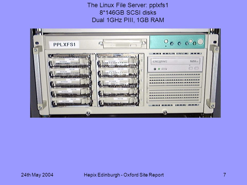 24th May 2004Hepix Edinburgh - Oxford Site Report7 The Linux File Server: pplxfs1 8*146GB SCSI disks Dual 1GHz PIII, 1GB RAM