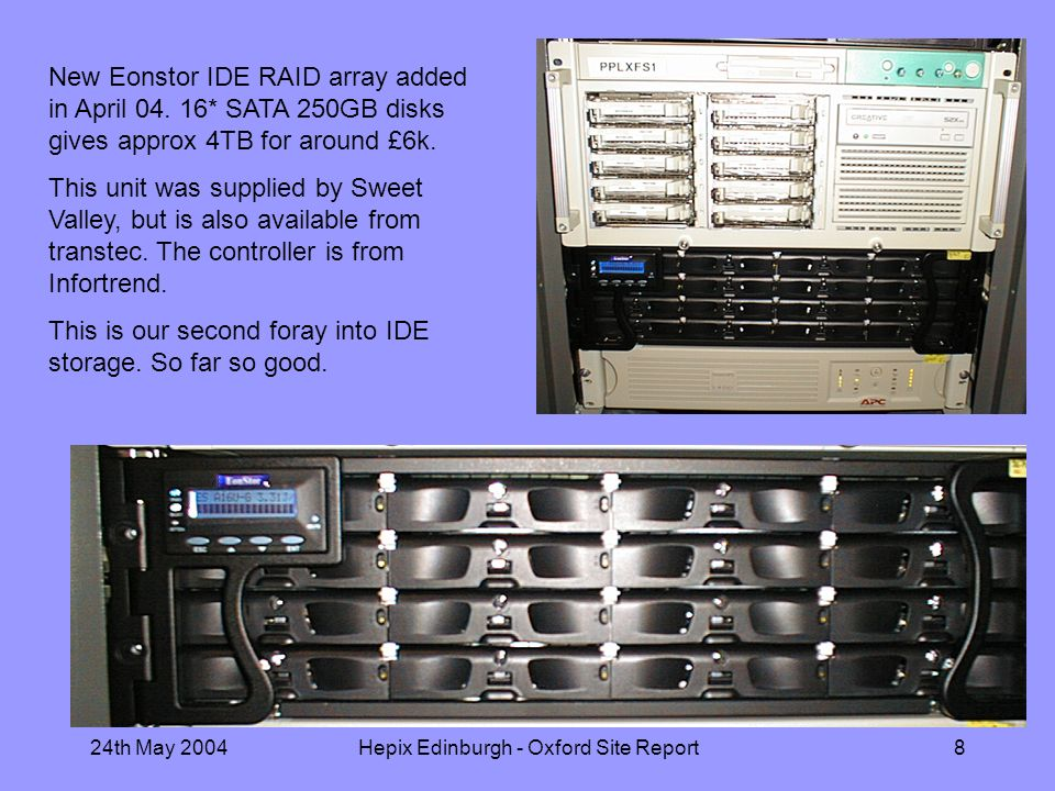 24th May 2004Hepix Edinburgh - Oxford Site Report8 New Eonstor IDE RAID array added in April 04.