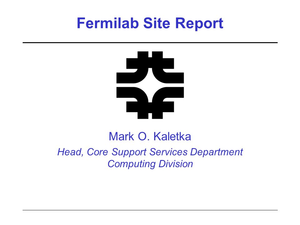 Fermilab Site Report Mark O. Kaletka Head, Core Support Services Department Computing Division