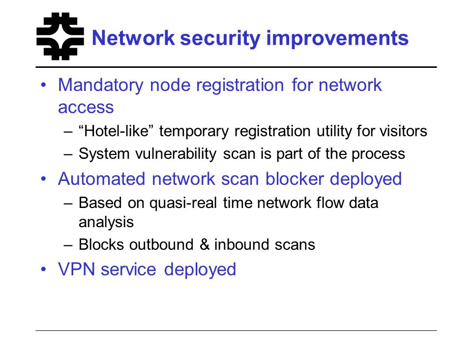 Network security improvements Mandatory node registration for network access –Hotel-like temporary registration utility for visitors –System vulnerability scan is part of the process Automated network scan blocker deployed –Based on quasi-real time network flow data analysis –Blocks outbound & inbound scans VPN service deployed