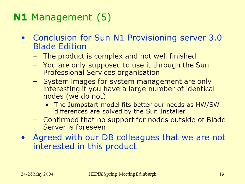 24-28 May 2004HEPiX Spring Meeting Edinburgh19 N1 Management (5) Conclusion for Sun N1 Provisioning server 3.0 Blade Edition –The product is complex and not well finished –You are only supposed to use it through the Sun Professional Services organisation –System images for system management are only interesting if you have a large number of identical nodes (we do not) The Jumpstart model fits better our needs as HW/SW differences are solved by the Sun Installer –Confirmed that no support for nodes outside of Blade Server is foreseen Agreed with our DB colleagues that we are not interested in this product