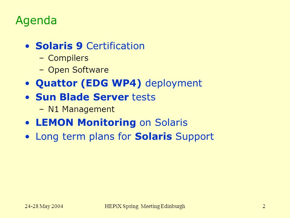 24-28 May 2004HEPiX Spring Meeting Edinburgh2 Agenda Solaris 9 Certification –Compilers –Open Software Quattor (EDG WP4) deployment Sun Blade Server tests –N1 Management LEMON Monitoring on Solaris Long term plans for Solaris Support