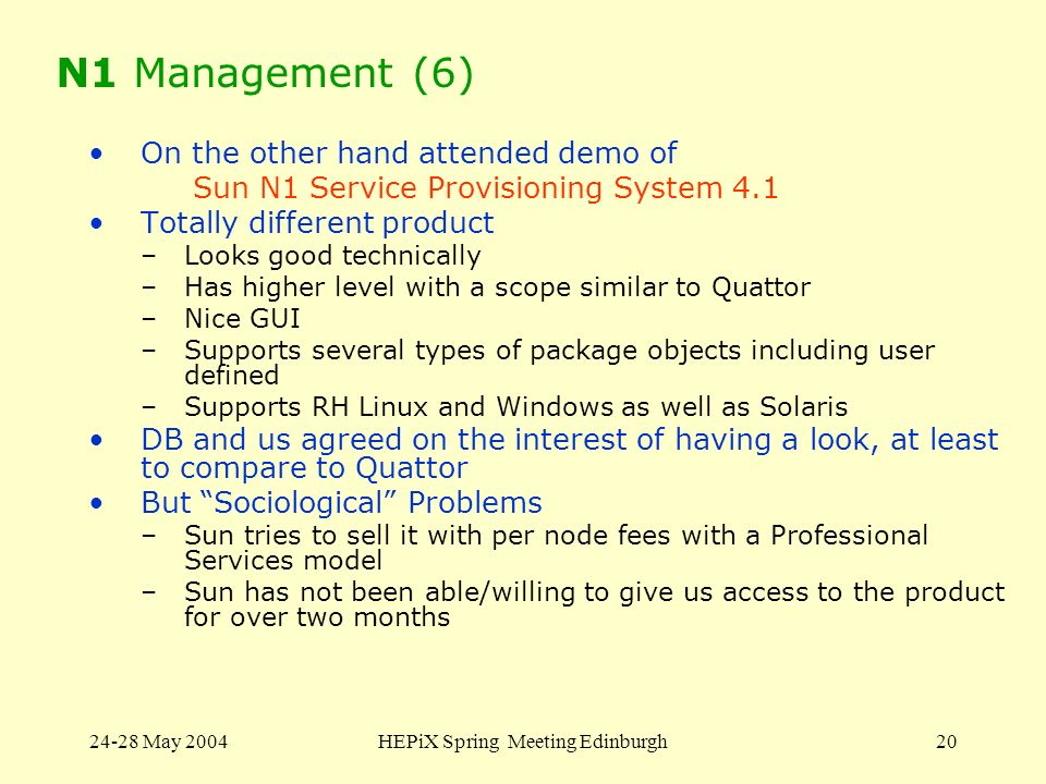 24-28 May 2004HEPiX Spring Meeting Edinburgh20 N1 Management (6) On the other hand attended demo of Sun N1 Service Provisioning System 4.1 Totally different product –Looks good technically –Has higher level with a scope similar to Quattor –Nice GUI –Supports several types of package objects including user defined –Supports RH Linux and Windows as well as Solaris DB and us agreed on the interest of having a look, at least to compare to Quattor But Sociological Problems –Sun tries to sell it with per node fees with a Professional Services model –Sun has not been able/willing to give us access to the product for over two months