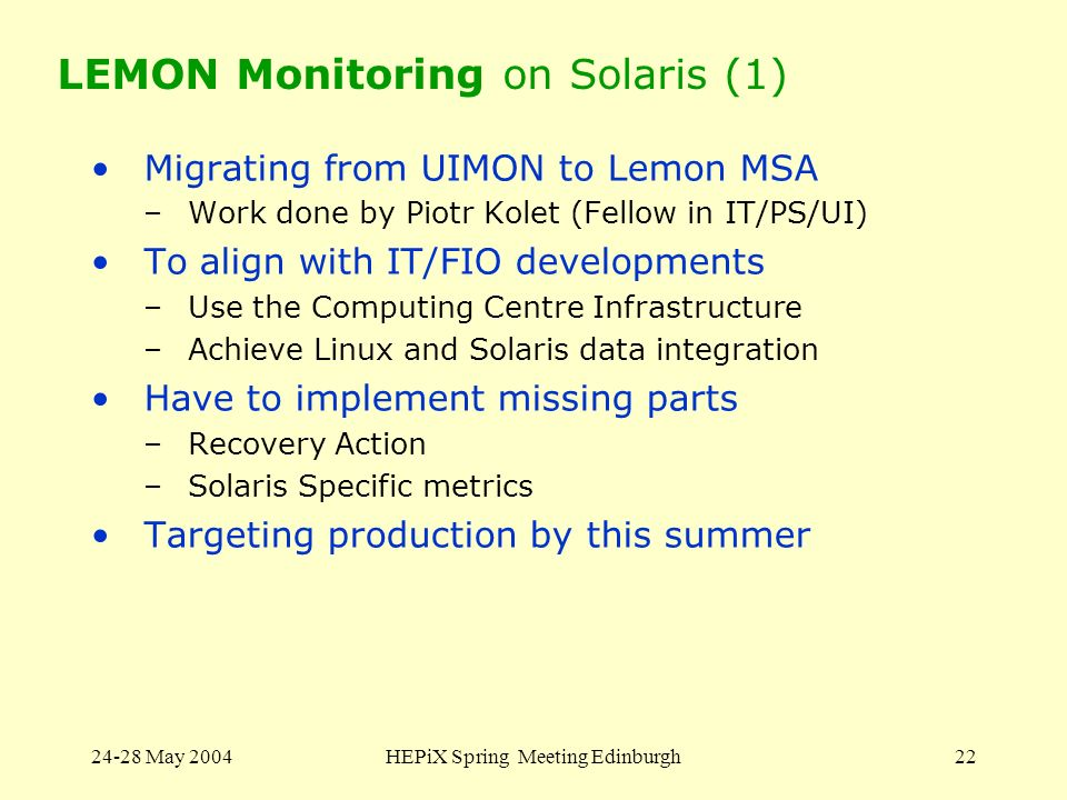 24-28 May 2004HEPiX Spring Meeting Edinburgh22 LEMON Monitoring on Solaris (1) Migrating from UIMON to Lemon MSA –Work done by Piotr Kolet (Fellow in IT/PS/UI) To align with IT/FIO developments –Use the Computing Centre Infrastructure –Achieve Linux and Solaris data integration Have to implement missing parts –Recovery Action –Solaris Specific metrics Targeting production by this summer