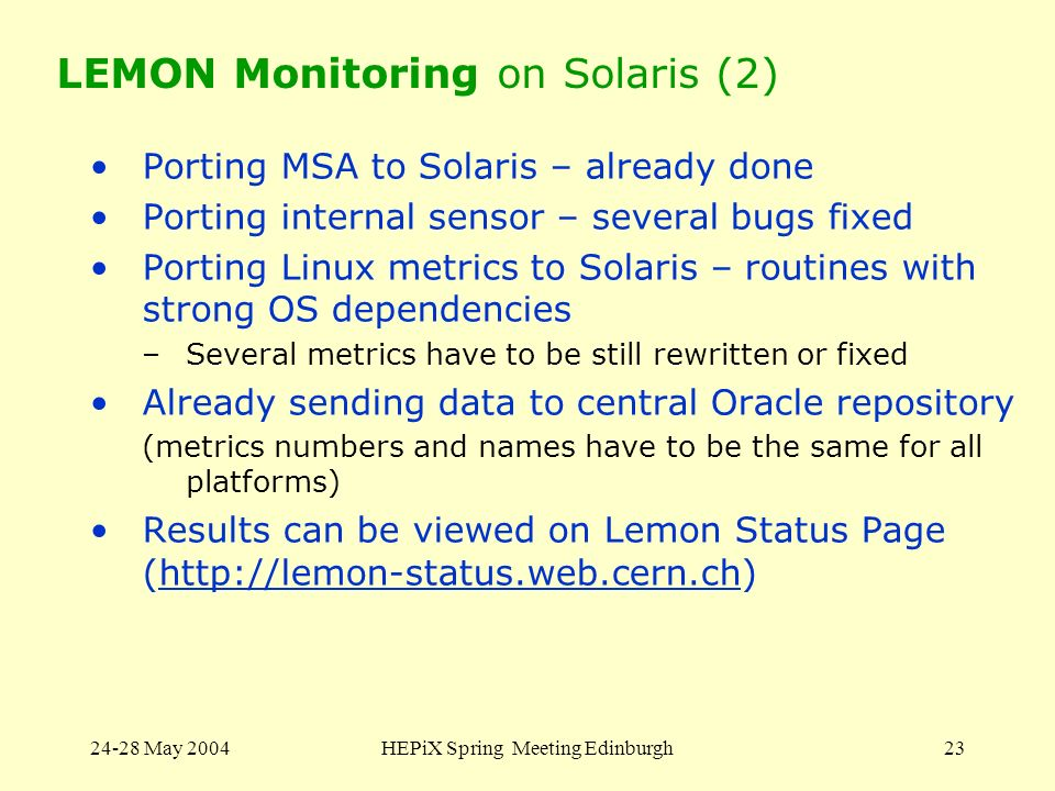24-28 May 2004HEPiX Spring Meeting Edinburgh23 LEMON Monitoring on Solaris (2) Porting MSA to Solaris – already done Porting internal sensor – several bugs fixed Porting Linux metrics to Solaris – routines with strong OS dependencies –Several metrics have to be still rewritten or fixed Already sending data to central Oracle repository (metrics numbers and names have to be the same for all platforms) Results can be viewed on Lemon Status Page (http://lemon-status.web.cern.ch)http://lemon-status.web.cern.ch