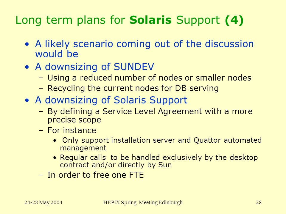 24-28 May 2004HEPiX Spring Meeting Edinburgh28 Long term plans for Solaris Support (4) A likely scenario coming out of the discussion would be A downsizing of SUNDEV –Using a reduced number of nodes or smaller nodes –Recycling the current nodes for DB serving A downsizing of Solaris Support –By defining a Service Level Agreement with a more precise scope –For instance Only support installation server and Quattor automated management Regular calls to be handled exclusively by the desktop contract and/or directly by Sun –In order to free one FTE