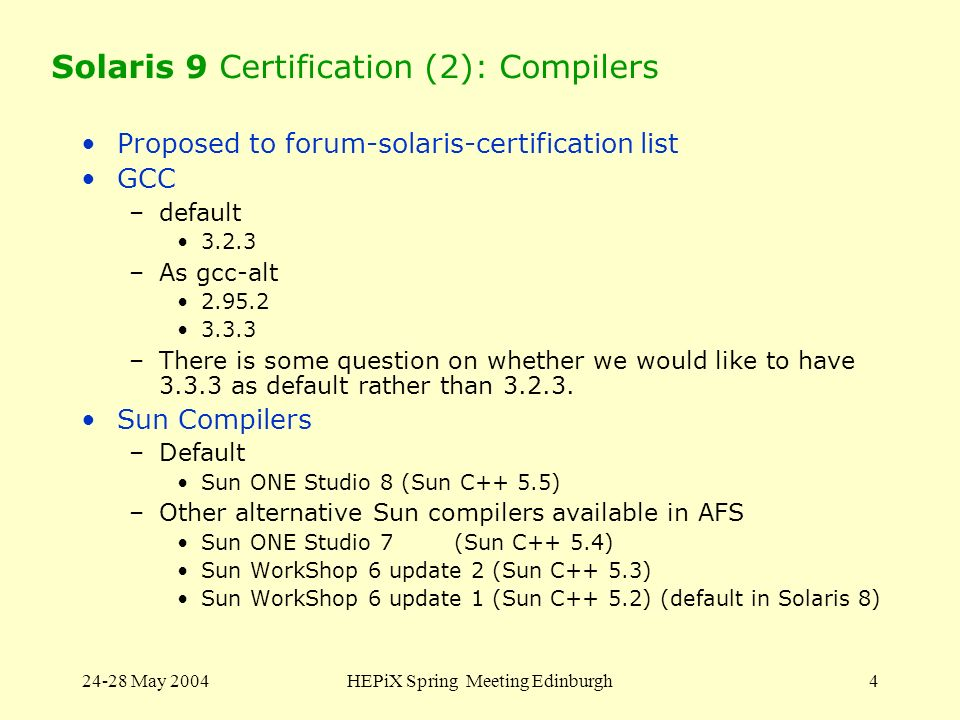24-28 May 2004HEPiX Spring Meeting Edinburgh4 Solaris 9 Certification (2): Compilers Proposed to forum-solaris-certification list GCC –default 3.2.3 –As gcc-alt 2.95.2 3.3.3 –There is some question on whether we would like to have 3.3.3 as default rather than 3.2.3.