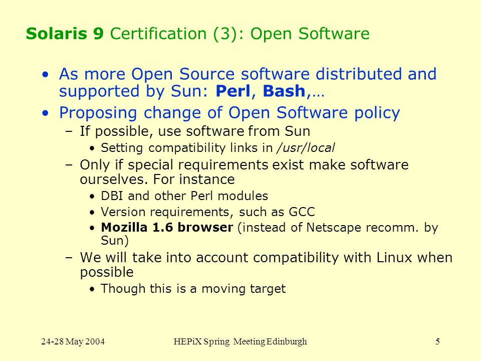 24-28 May 2004HEPiX Spring Meeting Edinburgh5 Solaris 9 Certification (3): Open Software As more Open Source software distributed and supported by Sun: Perl, Bash,… Proposing change of Open Software policy –If possible, use software from Sun Setting compatibility links in /usr/local –Only if special requirements exist make software ourselves.
