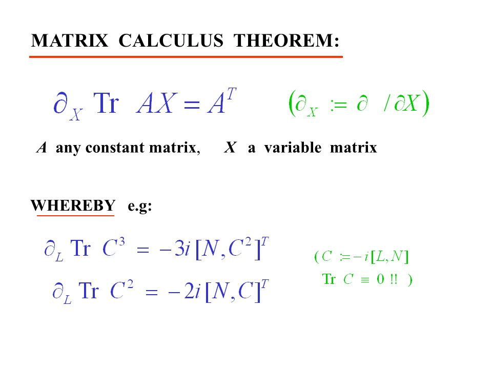 MATRIX CALCULUS THEOREM: A any constant matrix, X a variable matrix WHEREBY e.g: