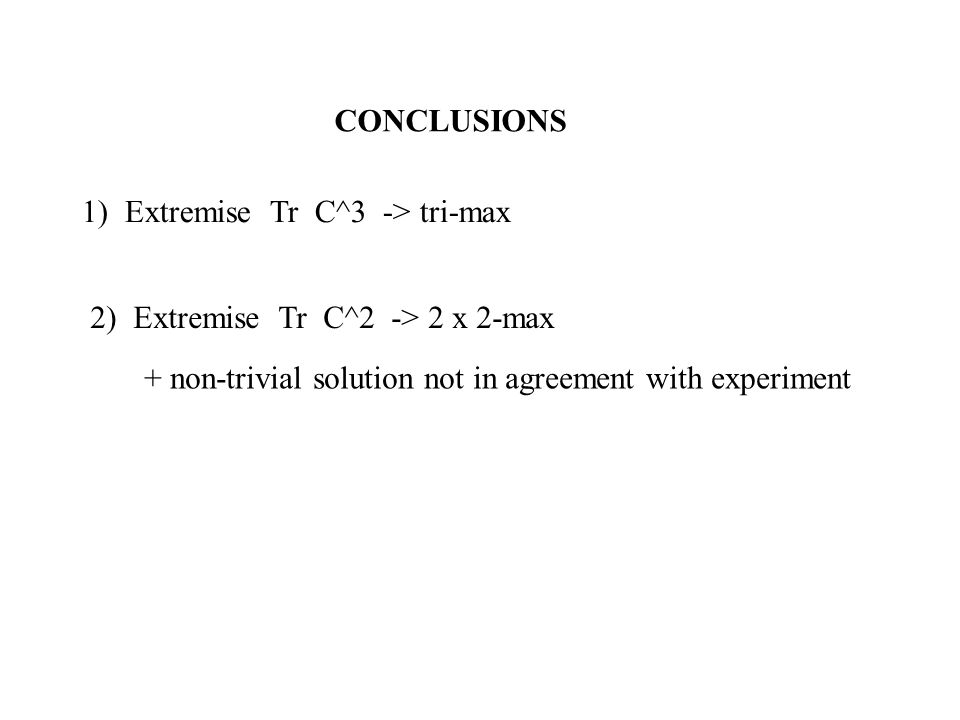 CONCLUSIONS 1) Extremise Tr C^3 -> tri-max 2) Extremise Tr C^2 -> 2 x 2-max + non-trivial solution not in agreement with experiment