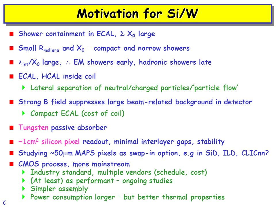 Nigel Watson / BirminghamCLIC 08 Workshop, CERN, 15-Oct-20082 Motivation for Si/W Shower containment in ECAL, X 0 large Small R moliere and X 0 – compact and narrow showers int /X 0 large, EM showers early, hadronic showers late ECAL, HCAL inside coil Lateral separation of neutral/charged particles/particle flow Strong B field suppresses large beam-related background in detector Compact ECAL (cost of coil) Tungsten passive absorber ~1cm 2 silicon pixel readout, minimal interlayer gaps, stability Studying ~50 m MAPS pixels as swap-in option, e.g in SiD, ILD, CLICnn.