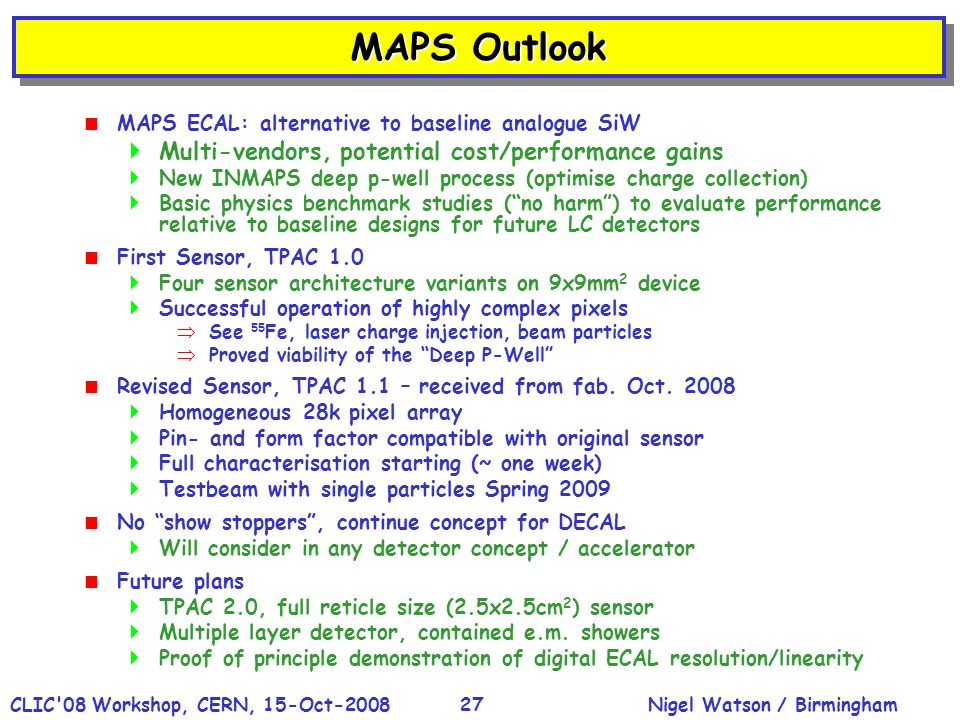 Nigel Watson / BirminghamCLIC 08 Workshop, CERN, 15-Oct-200827 MAPS Outlook MAPS ECAL: alternative to baseline analogue SiW Multi-vendors, potential cost/performance gains New INMAPS deep p-well process (optimise charge collection) Basic physics benchmark studies (no harm) to evaluate performance relative to baseline designs for future LC detectors First Sensor, TPAC 1.0 Four sensor architecture variants on 9x9mm 2 device Successful operation of highly complex pixels See 55 Fe, laser charge injection, beam particles Proved viability of the Deep P-Well Revised Sensor, TPAC 1.1 – received from fab.