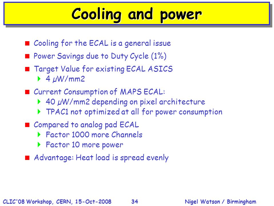 Nigel Watson / BirminghamCLIC 08 Workshop, CERN, 15-Oct-200834 Cooling and power Cooling for the ECAL is a general issue Power Savings due to Duty Cycle (1%) Target Value for existing ECAL ASICS 4 µW/mm2 Current Consumption of MAPS ECAL: 40 µW/mm2 depending on pixel architecture TPAC1 not optimized at all for power consumption Compared to analog pad ECAL Factor 1000 more Channels Factor 10 more power Advantage: Heat load is spread evenly
