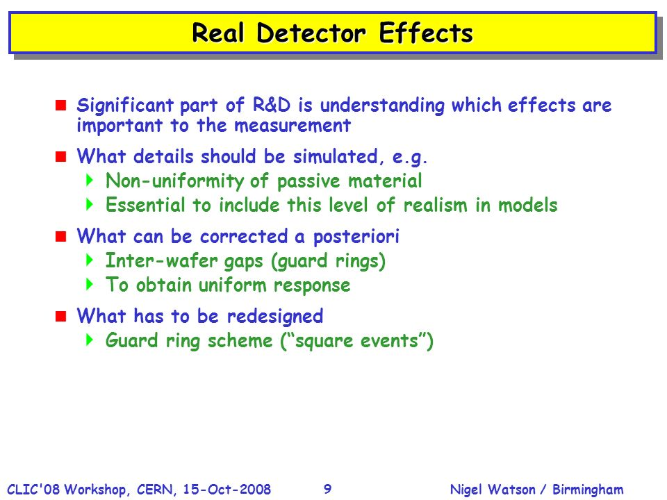 Nigel Watson / BirminghamCLIC 08 Workshop, CERN, 15-Oct-20089 Real Detector Effects Significant part of R&D is understanding which effects are important to the measurement What details should be simulated, e.g.