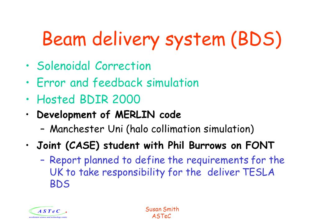 Susan Smith ASTeC Beam delivery system (BDS) Solenoidal Correction Error and feedback simulation Hosted BDIR 2000 Development of MERLIN code –Manchester Uni (halo collimation simulation) Joint (CASE) student with Phil Burrows on FONT –Report planned to define the requirements for the UK to take responsibility for the deliver TESLA BDS