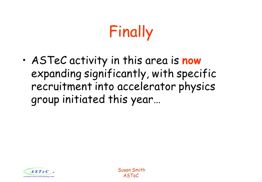 Susan Smith ASTeC Finally ASTeC activity in this area is now expanding significantly, with specific recruitment into accelerator physics group initiated this year…