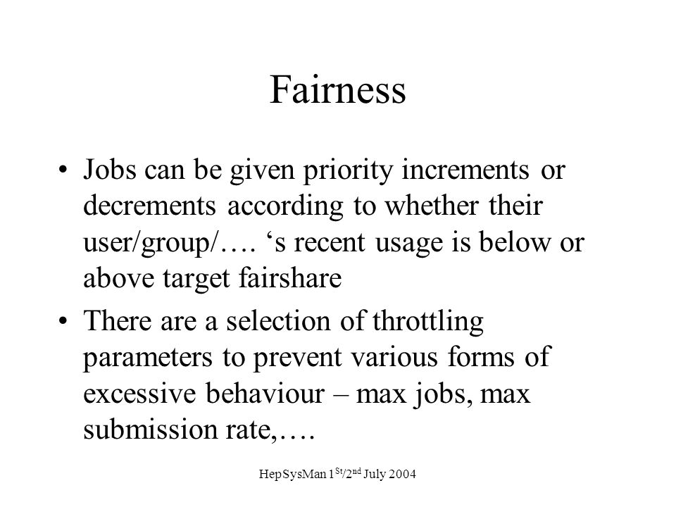 HepSysMan 1 St /2 nd July 2004 Fairness Jobs can be given priority increments or decrements according to whether their user/group/….