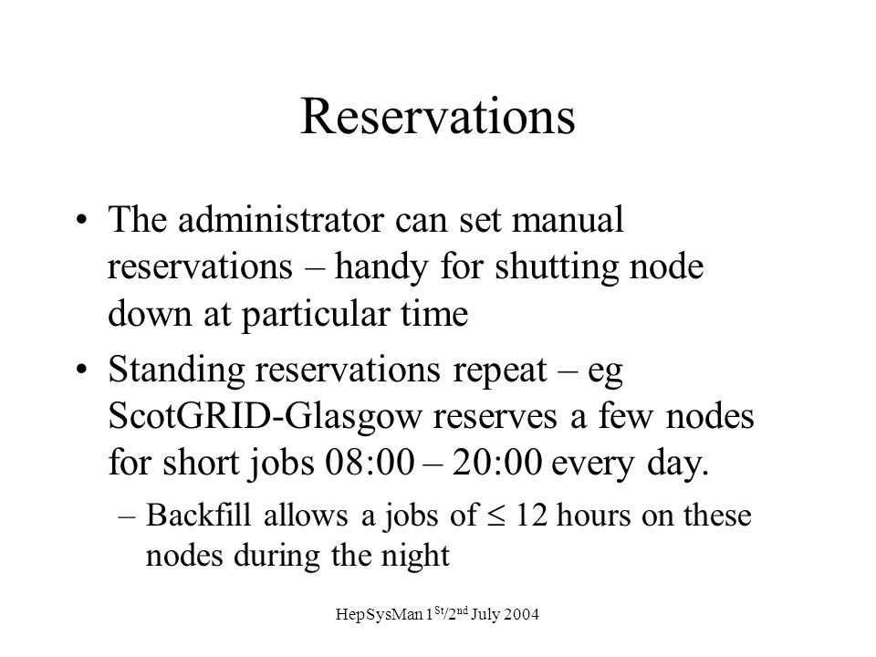 HepSysMan 1 St /2 nd July 2004 Reservations The administrator can set manual reservations – handy for shutting node down at particular time Standing reservations repeat – eg ScotGRID-Glasgow reserves a few nodes for short jobs 08:00 – 20:00 every day.