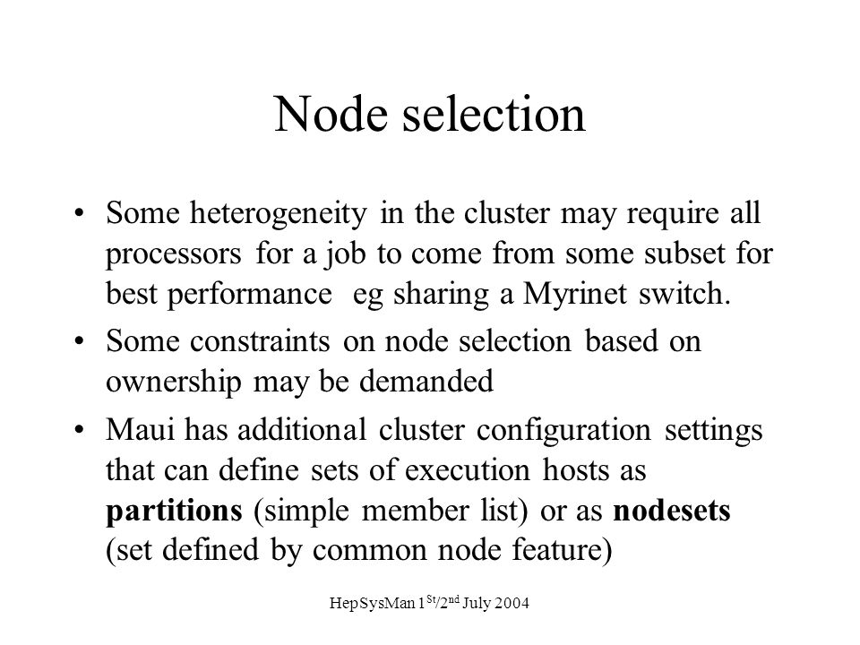HepSysMan 1 St /2 nd July 2004 Node selection Some heterogeneity in the cluster may require all processors for a job to come from some subset for best performance eg sharing a Myrinet switch.