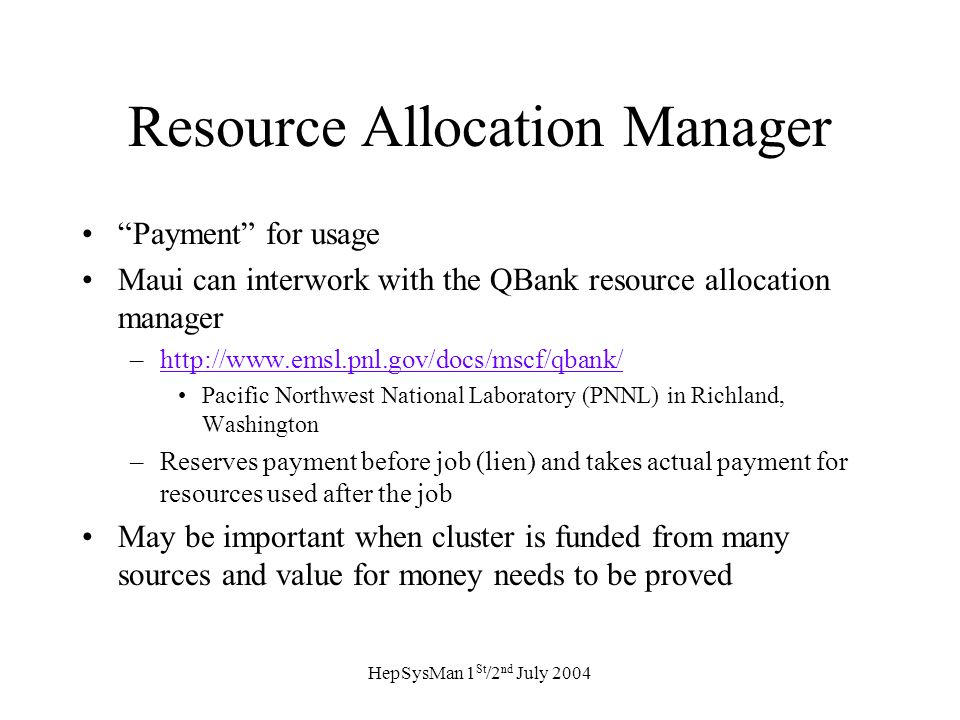 HepSysMan 1 St /2 nd July 2004 Resource Allocation Manager Payment for usage Maui can interwork with the QBank resource allocation manager –http://www.emsl.pnl.gov/docs/mscf/qbank/http://www.emsl.pnl.gov/docs/mscf/qbank/ Pacific Northwest National Laboratory (PNNL) in Richland, Washington –Reserves payment before job (lien) and takes actual payment for resources used after the job May be important when cluster is funded from many sources and value for money needs to be proved