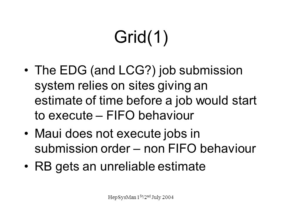 HepSysMan 1 St /2 nd July 2004 Grid(1) The EDG (and LCG ) job submission system relies on sites giving an estimate of time before a job would start to execute – FIFO behaviour Maui does not execute jobs in submission order – non FIFO behaviour RB gets an unreliable estimate