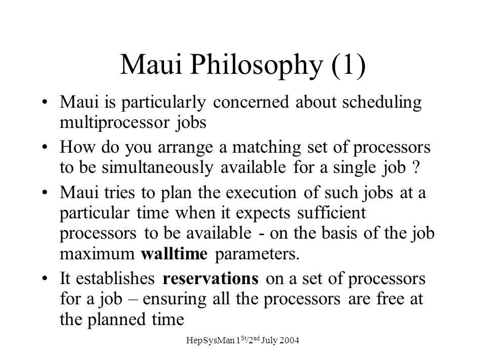 HepSysMan 1 St /2 nd July 2004 Maui Philosophy (1) Maui is particularly concerned about scheduling multiprocessor jobs How do you arrange a matching set of processors to be simultaneously available for a single job .