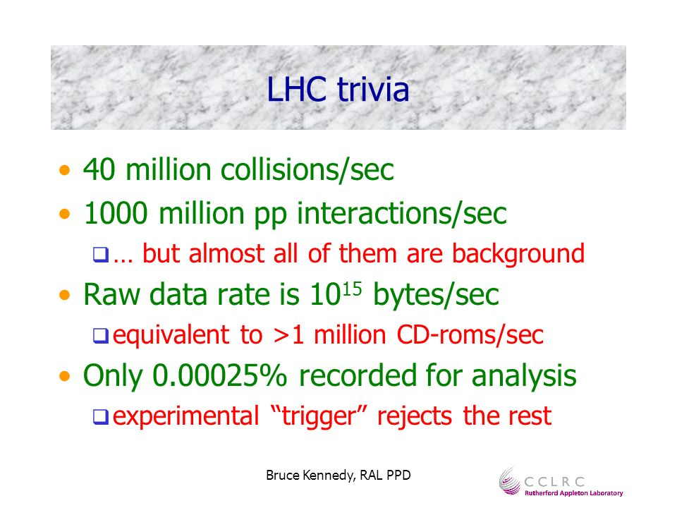 Bruce Kennedy, RAL PPD LHC trivia 40 million collisions/sec 1000 million pp interactions/sec … but almost all of them are background Raw data rate is 10 15 bytes/sec equivalent to >1 million CD-roms/sec Only 0.00025% recorded for analysis experimental trigger rejects the rest