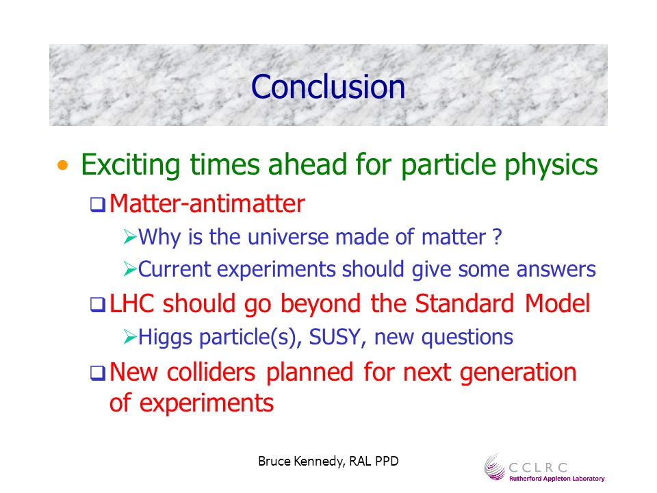 Bruce Kennedy, RAL PPD Conclusion Exciting times ahead for particle physics Matter-antimatter Why is the universe made of matter .