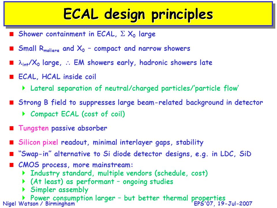 EPS 07, 19-Jul-2007Nigel Watson / Birmingham Shower containment in ECAL, X 0 large Small R moliere and X 0 – compact and narrow showers int /X 0 large, EM showers early, hadronic showers late ECAL, HCAL inside coil Lateral separation of neutral/charged particles/particle flow Strong B field to suppresses large beam-related background in detector Compact ECAL (cost of coil) Tungsten passive absorber Silicon pixel readout, minimal interlayer gaps, stability Swap-in alternative to Si diode detector designs, e.g.