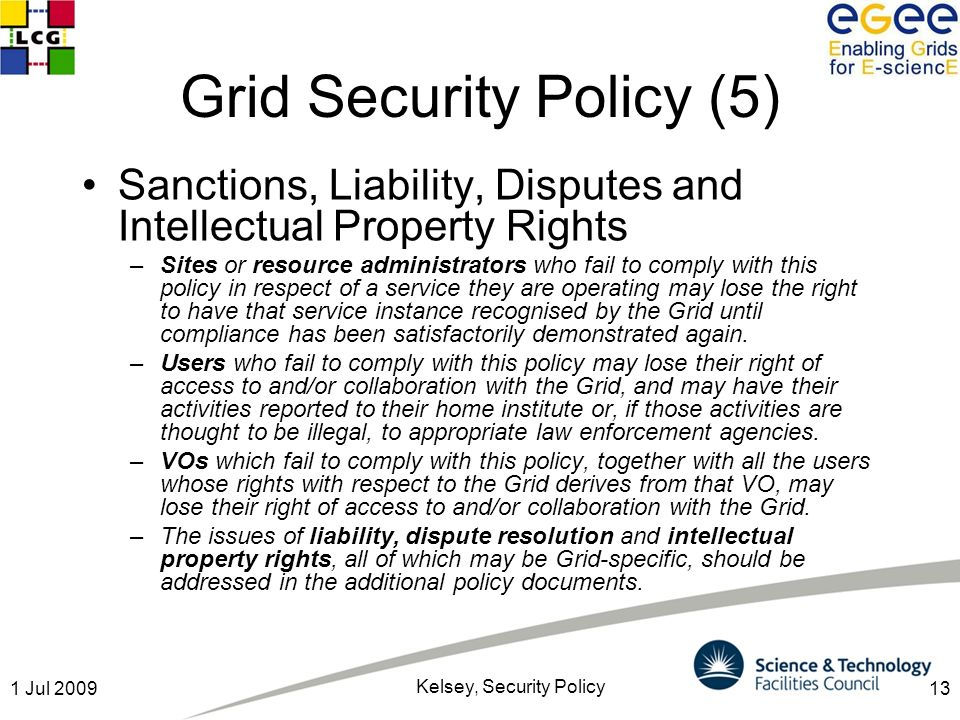 131 Jul 2009 Kelsey, Security Policy Grid Security Policy (5) Sanctions, Liability, Disputes and Intellectual Property Rights –Sites or resource administrators who fail to comply with this policy in respect of a service they are operating may lose the right to have that service instance recognised by the Grid until compliance has been satisfactorily demonstrated again.