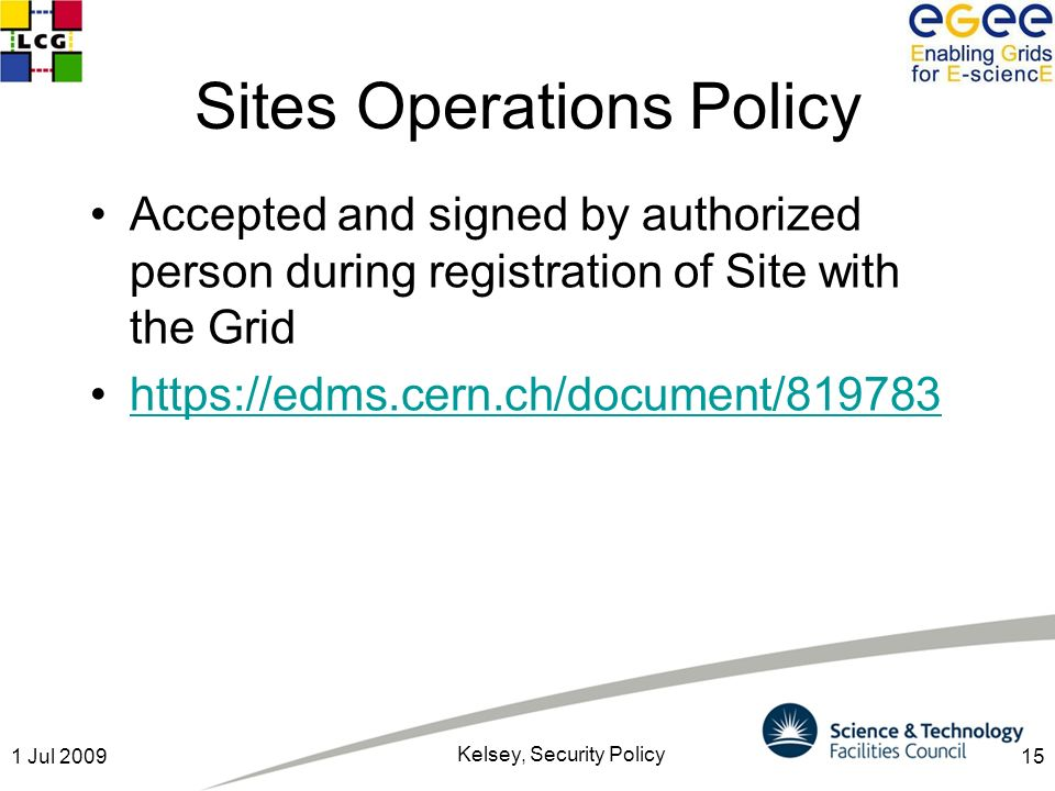 151 Jul 2009 Kelsey, Security Policy Sites Operations Policy Accepted and signed by authorized person during registration of Site with the Grid https://edms.cern.ch/document/819783