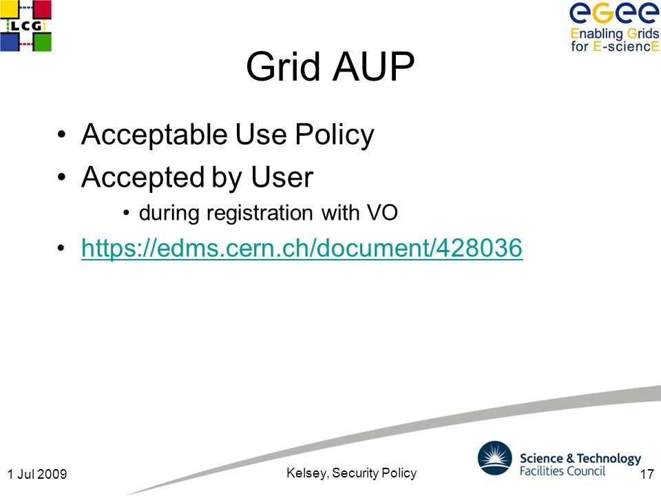 171 Jul 2009 Kelsey, Security Policy Grid AUP Acceptable Use Policy Accepted by User during registration with VO https://edms.cern.ch/document/428036