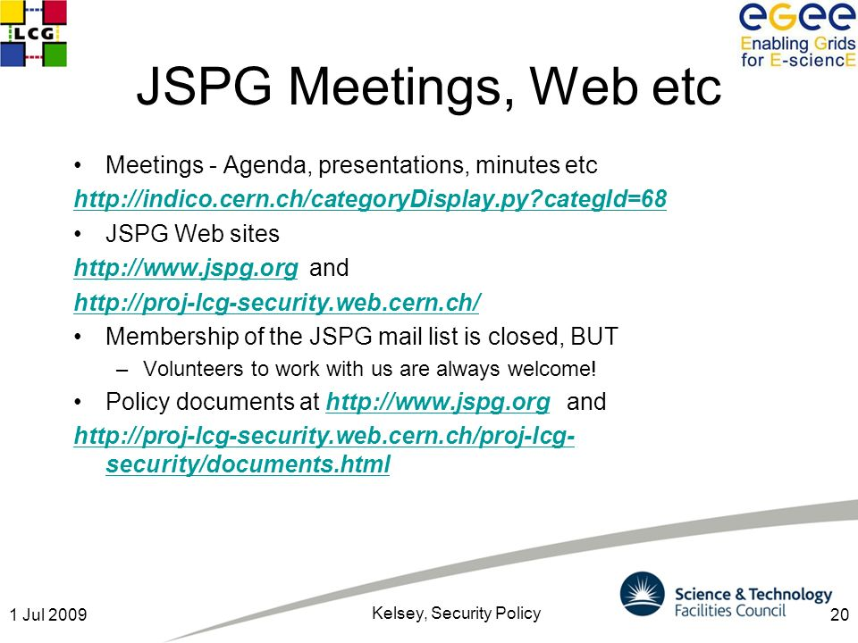 201 Jul 2009 Kelsey, Security Policy JSPG Meetings, Web etc Meetings - Agenda, presentations, minutes etc http://indico.cern.ch/categoryDisplay.py categId=68 JSPG Web sites http://www.jspg.orghttp://www.jspg.org and http://proj-lcg-security.web.cern.ch/ Membership of the JSPG mail list is closed, BUT –Volunteers to work with us are always welcome.