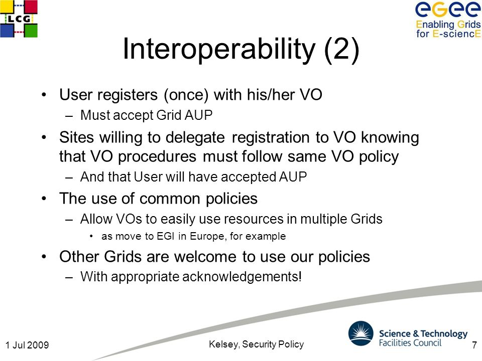 7 Interoperability (2) User registers (once) with his/her VO –Must accept Grid AUP Sites willing to delegate registration to VO knowing that VO procedures must follow same VO policy –And that User will have accepted AUP The use of common policies –Allow VOs to easily use resources in multiple Grids as move to EGI in Europe, for example Other Grids are welcome to use our policies –With appropriate acknowledgements.