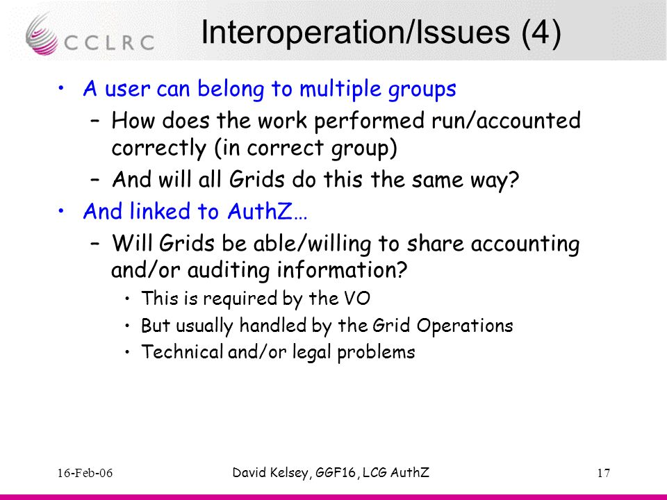 16-Feb-06David Kelsey, GGF16, LCG AuthZ17 Interoperation/Issues (4) A user can belong to multiple groups –How does the work performed run/accounted correctly (in correct group) –And will all Grids do this the same way.