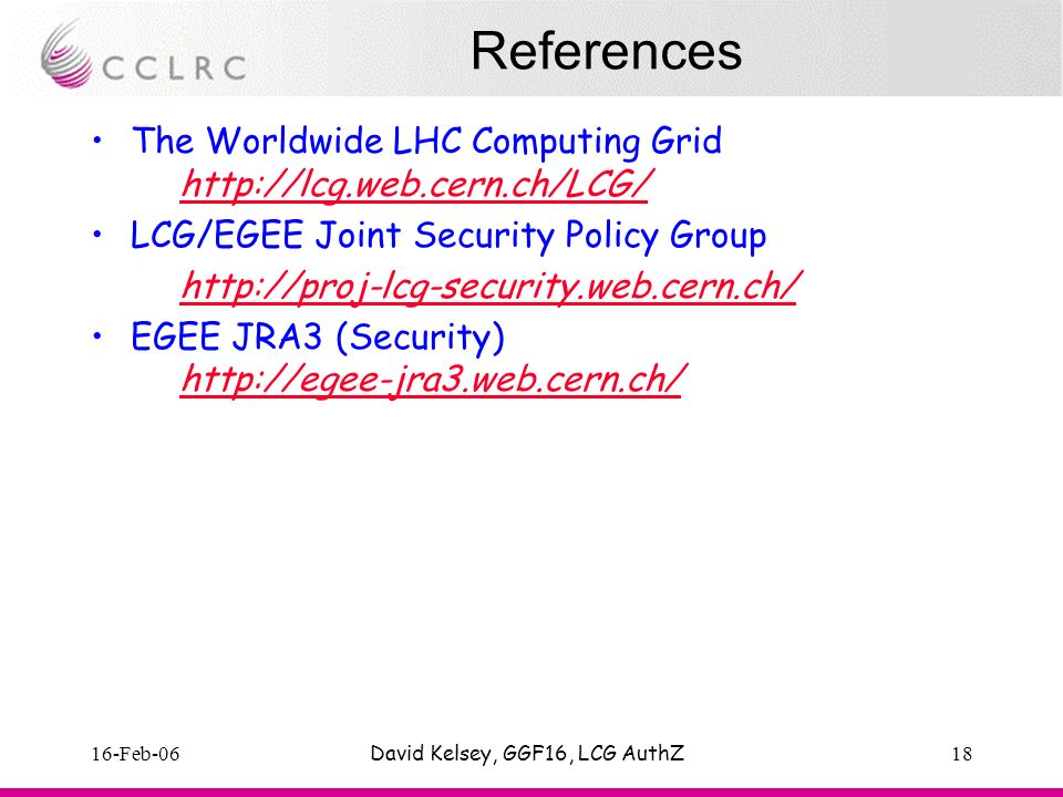 16-Feb-06David Kelsey, GGF16, LCG AuthZ18 References The Worldwide LHC Computing Grid http://lcg.web.cern.ch/LCG/ http://lcg.web.cern.ch/LCG/ LCG/EGEE Joint Security Policy Group http://proj-lcg-security.web.cern.ch/ EGEE JRA3 (Security) http://egee-jra3.web.cern.ch/ http://egee-jra3.web.cern.ch/