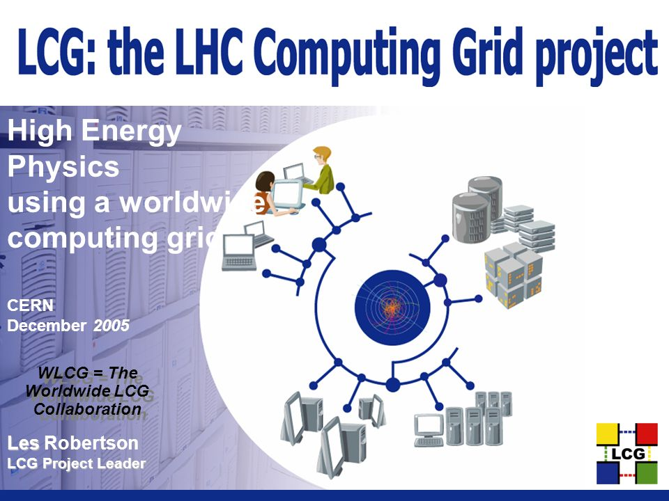 Les Les Robertson LCG Project Leader High Energy Physics using a worldwide computing grid CERN December 2005 WLCG = The Worldwide LCG Collaboration