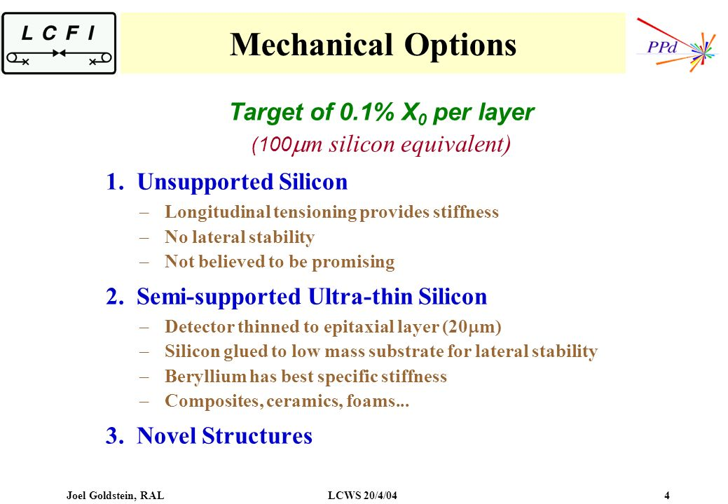 Joel Goldstein, RALLCWS 20/4/04 4 Mechanical Options Target of 0.1% X 0 per layer (100 m silicon equivalent) 1.Unsupported Silicon –Longitudinal tensioning provides stiffness –No lateral stability –Not believed to be promising 2.Semi-supported Ultra-thin Silicon –Detector thinned to epitaxial layer (20 m) –Silicon glued to low mass substrate for lateral stability –Beryllium has best specific stiffness –Composites, ceramics, foams...