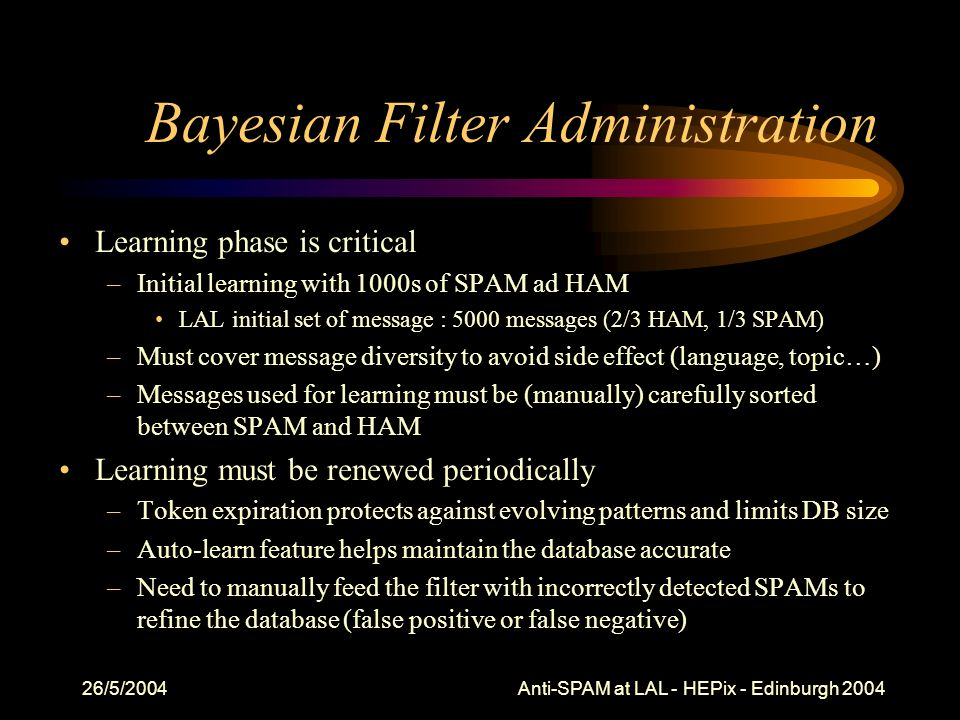 26/5/2004 Anti-SPAM at LAL - HEPix - Edinburgh 2004 Bayesian Filter Administration Learning phase is critical –Initial learning with 1000s of SPAM ad HAM LAL initial set of message : 5000 messages (2/3 HAM, 1/3 SPAM) –Must cover message diversity to avoid side effect (language, topic…) –Messages used for learning must be (manually) carefully sorted between SPAM and HAM Learning must be renewed periodically –Token expiration protects against evolving patterns and limits DB size –Auto-learn feature helps maintain the database accurate –Need to manually feed the filter with incorrectly detected SPAMs to refine the database (false positive or false negative)