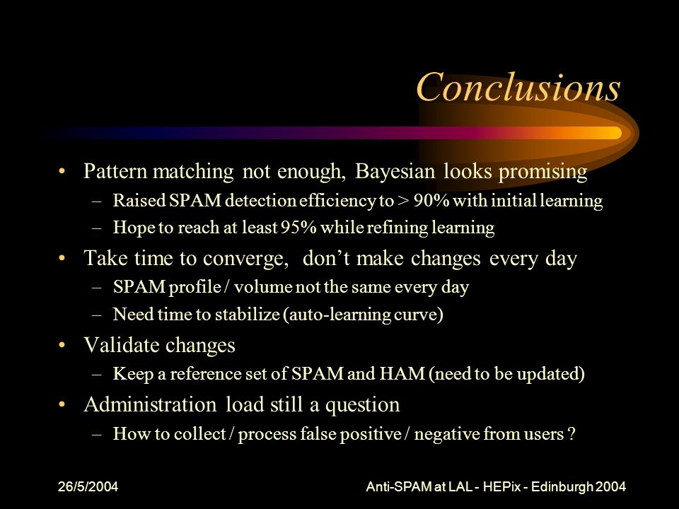 26/5/2004 Anti-SPAM at LAL - HEPix - Edinburgh 2004 Conclusions Pattern matching not enough, Bayesian looks promising –Raised SPAM detection efficiency to > 90% with initial learning –Hope to reach at least 95% while refining learning Take time to converge, dont make changes every day –SPAM profile / volume not the same every day –Need time to stabilize (auto-learning curve) Validate changes –Keep a reference set of SPAM and HAM (need to be updated) Administration load still a question –How to collect / process false positive / negative from users