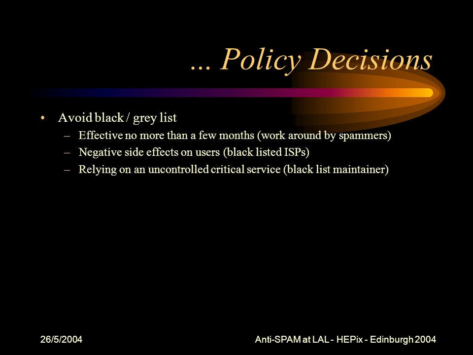 26/5/2004 Anti-SPAM at LAL - HEPix - Edinburgh 2004 … Policy Decisions Avoid black / grey list –Effective no more than a few months (work around by spammers) –Negative side effects on users (black listed ISPs) –Relying on an uncontrolled critical service (black list maintainer)