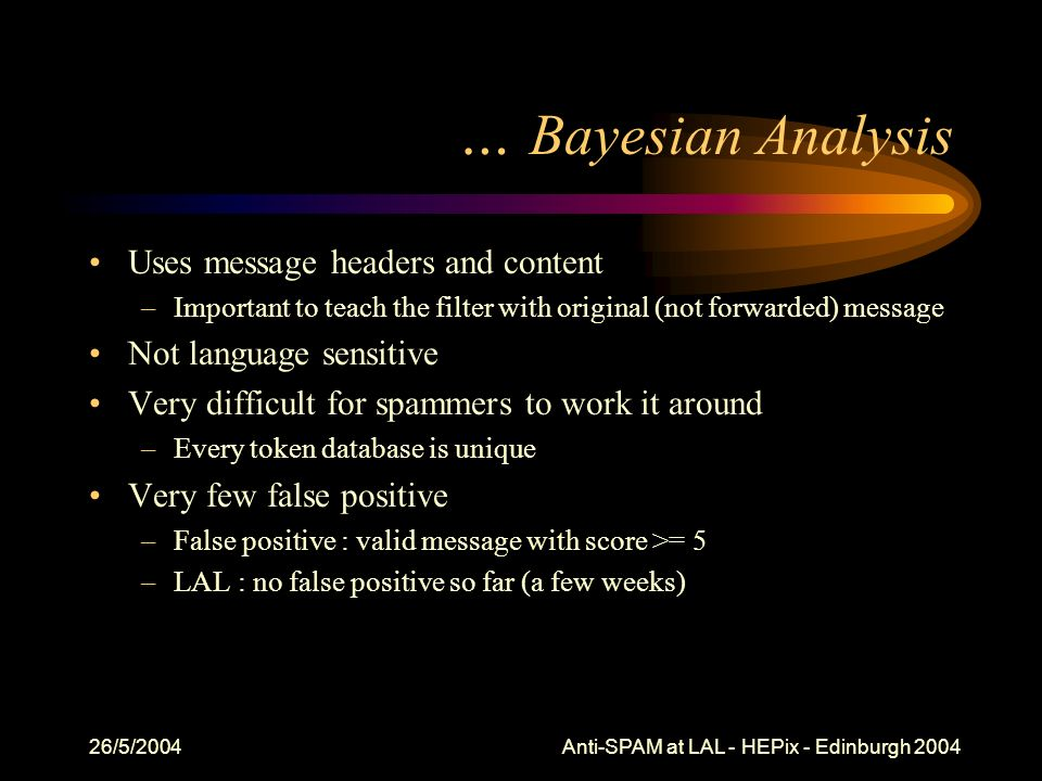 26/5/2004 Anti-SPAM at LAL - HEPix - Edinburgh 2004 … Bayesian Analysis Uses message headers and content –Important to teach the filter with original (not forwarded) message Not language sensitive Very difficult for spammers to work it around –Every token database is unique Very few false positive –False positive : valid message with score >= 5 –LAL : no false positive so far (a few weeks)