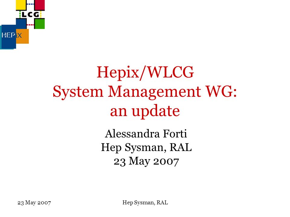 23 May 2007Hep Sysman, RAL Hepix/WLCG System Management WG: an update Alessandra Forti Hep Sysman, RAL 23 May 2007