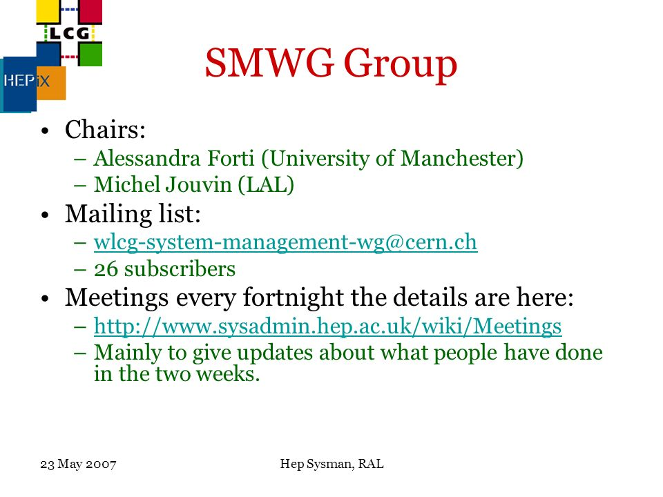 23 May 2007Hep Sysman, RAL SMWG Group Chairs: –Alessandra Forti (University of Manchester) –Michel Jouvin (LAL) Mailing list: –wlcg-system-management-wg@cern.chwlcg-system-management-wg@cern.ch –26 subscribers Meetings every fortnight the details are here: –http://www.sysadmin.hep.ac.uk/wiki/Meetingshttp://www.sysadmin.hep.ac.uk/wiki/Meetings –Mainly to give updates about what people have done in the two weeks.