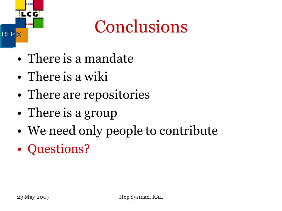 23 May 2007Hep Sysman, RAL Conclusions There is a mandate There is a wiki There are repositories There is a group We need only people to contribute Questions