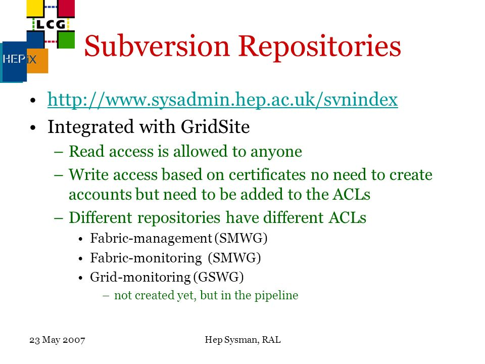23 May 2007Hep Sysman, RAL Subversion Repositories http://www.sysadmin.hep.ac.uk/svnindex Integrated with GridSite –Read access is allowed to anyone –Write access based on certificates no need to create accounts but need to be added to the ACLs –Different repositories have different ACLs Fabric-management (SMWG) Fabric-monitoring (SMWG) Grid-monitoring (GSWG) –not created yet, but in the pipeline