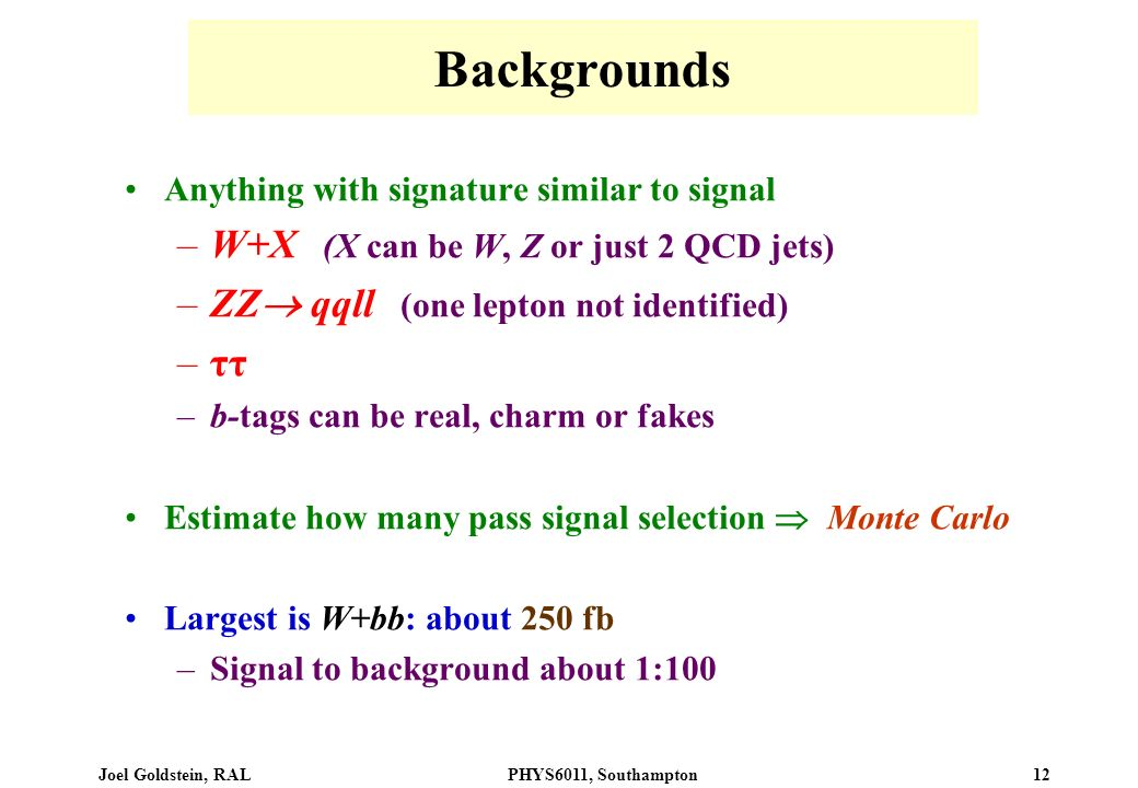 Joel Goldstein, RALPHYS6011, Southampton 12 Backgrounds Anything with signature similar to signal –W+X (X can be W, Z or just 2 QCD jets) –ZZ qqll (one lepton not identified) –ττ –b-tags can be real, charm or fakes Estimate how many pass signal selection Monte Carlo Largest is W+bb: about 250 fb –Signal to background about 1:100