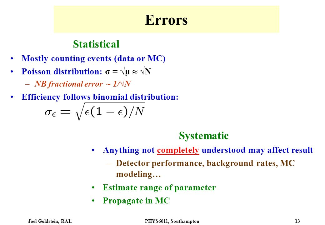 Joel Goldstein, RALPHYS6011, Southampton 13 Errors Statistical Mostly counting events (data or MC) Poisson distribution: σ = μ N –NB fractional error ~ 1/N Efficiency follows binomial distribution: Systematic Anything not completely understood may affect result –Detector performance, background rates, MC modeling… Estimate range of parameter Propagate in MC