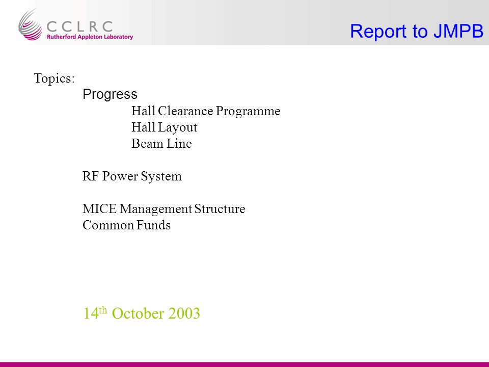 Report to JMPB Topics: Progress Hall Clearance Programme Hall Layout Beam Line RF Power System MICE Management Structure Common Funds 14 th October 2003